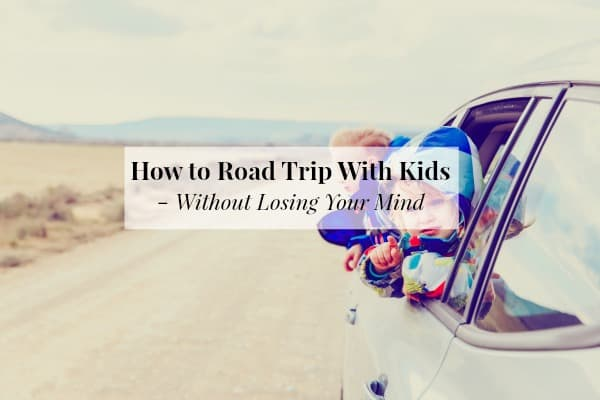 how to road trip with kids without losing your mind