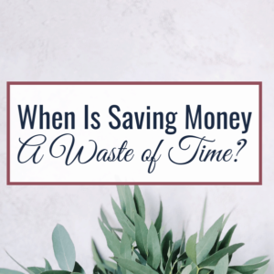 When Is Saving Money A Waste of Time?